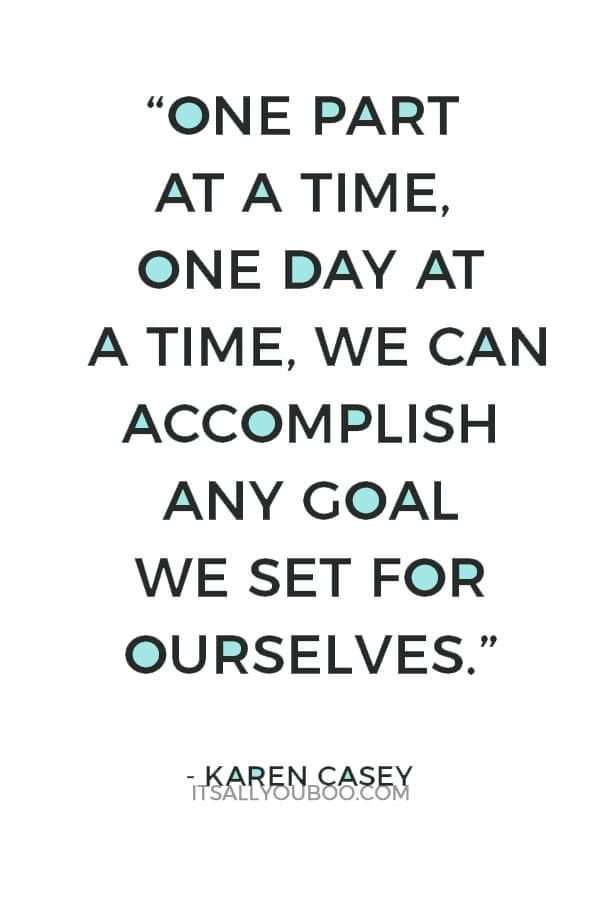 """""""One part at a time, one day at a time, we can accomplish any goal we set for ourselves."""" — Karen Casey"""