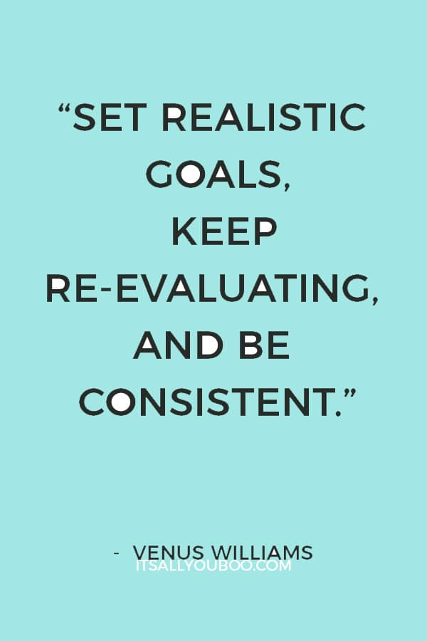"""""""Set realistic goals, keep re-evaluating, and be consistent."""" — Venus Williams"""