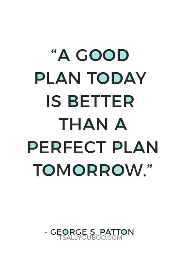 """A good plan today is better than a perfect plan tomorrow."" ― George S. Patton"