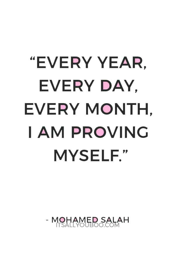 """Every year, every day, every month, I am proving myself."" ― Mohamed Salah"