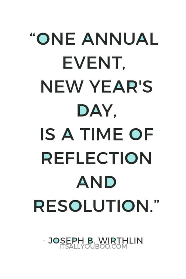 """""""One annual event, New Year's Day, is a time of reflection and resolution."""" ― Joseph B. Wirthlin"""