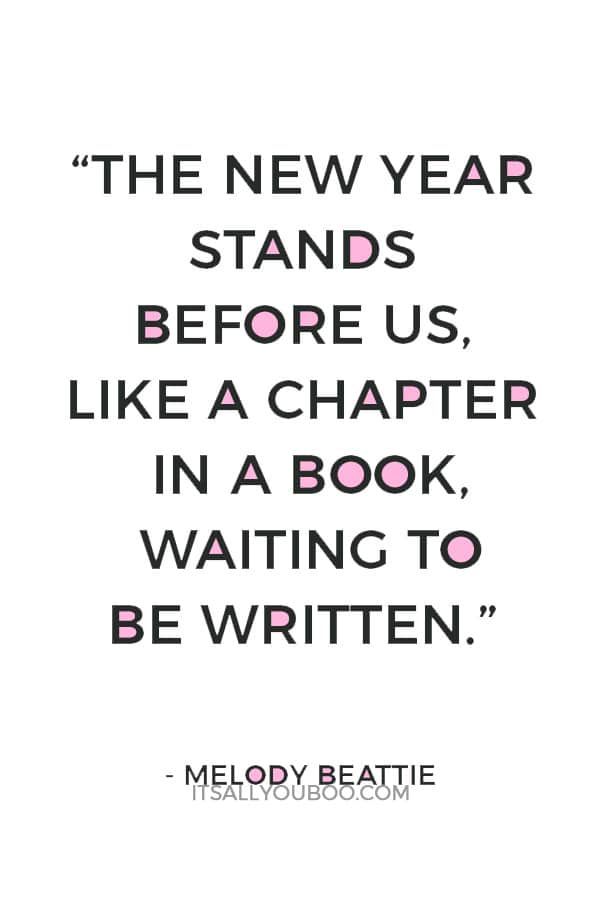 """""""The new year stands before us, like a chapter in a book, waiting to be written. We can help write that story by setting goals."""" ― Melody Beattie"""