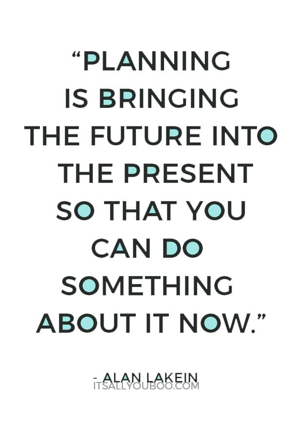"""""""Planning is bringing the future into the present so that you can do something about it now."""" ― Alan Lakein"""