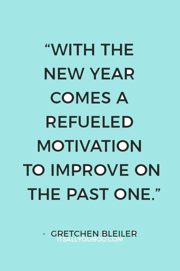 """""""With the new year comes a refueled motivation to improve on the past one."""" ― Gretchen Bleiler"""