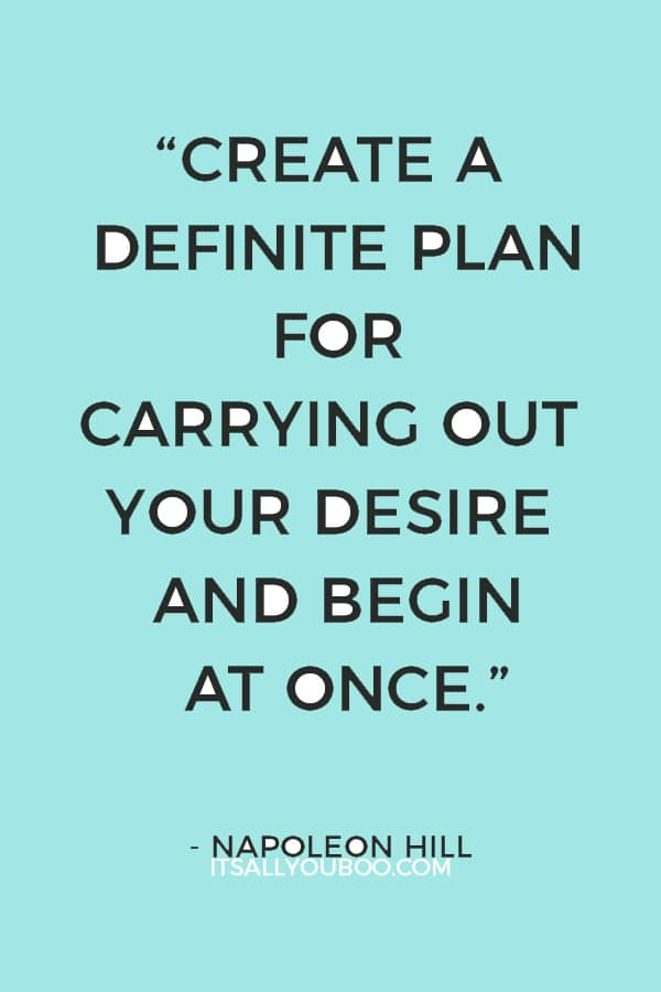 """""""Create a definite plan for carrying out your desire and begin at once, whether you ready or not, to put this plan into action."""" ― Napoleon Hill"""
