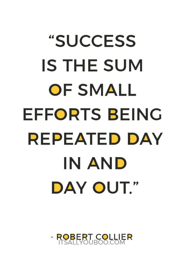 """Success is the sum of small efforts being repeated day in and day out."" – Robert Collier"
