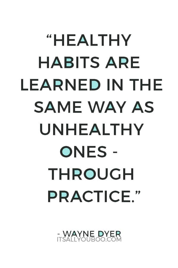 """Healthy habits are learned in the same way as unhealthy ones - through practice."" – Wayne Dyer"