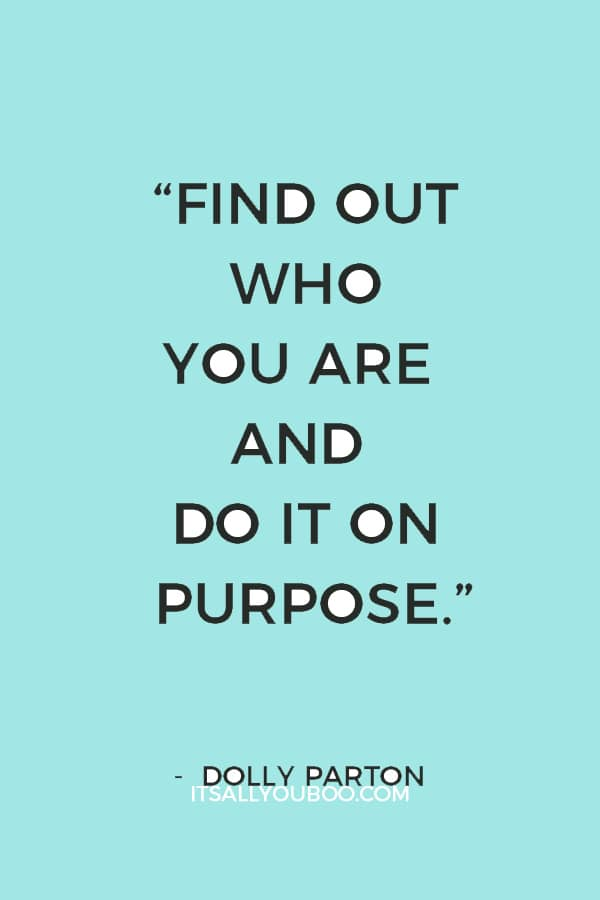 """Find out who you are and do it on purpose."" ― Dolly Parton"