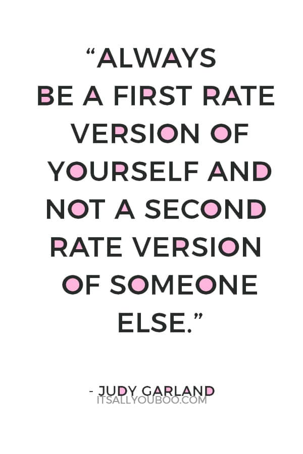 """Always be a first rate version of yourself and not a second rate version of someone else."" ― Judy Garland"