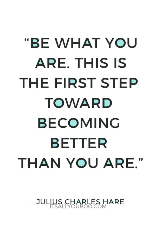 """Be what you are. This is the first step toward becoming better than you are."" – Julius Charles Hare"