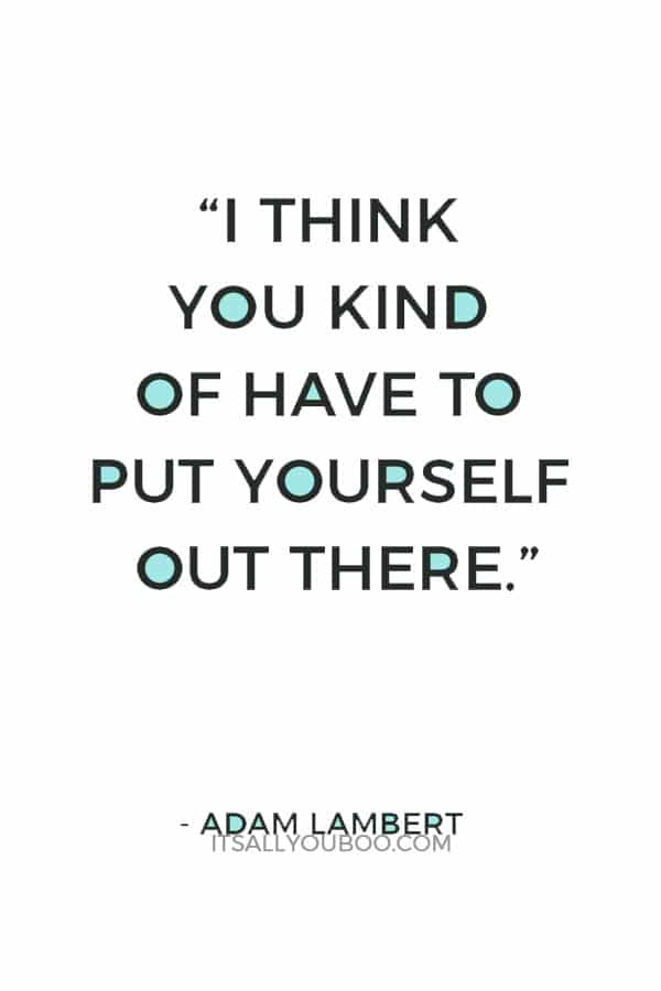 """""""I think you kind of have to put yourself out there."""" ― Adam Lambert"""