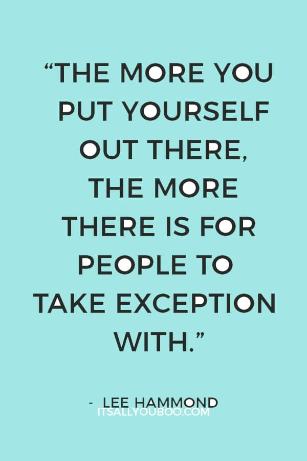 """""""The more you put yourself out there, the more there is for people to take exception with."""" ― Lee Hammond"""