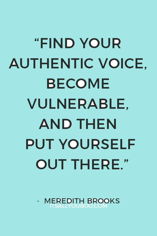 """""""Find your authentic voice, become vulnerable, and then put yourself out there."""" ― Meredith Brooks"""