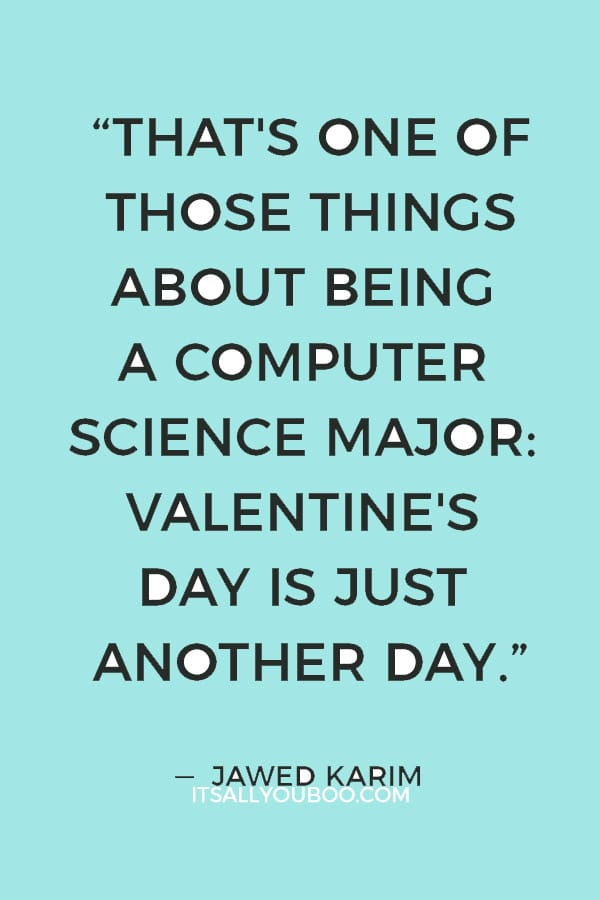 """""""That's one of those things about being a computer science major: Valentine's Day is just another day."""" ― Jawed Karim"""