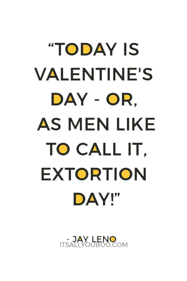 """""""Today is Valentine's Day - or, as men like to call it, Extortion Day!"""" ― Jay Leno"""
