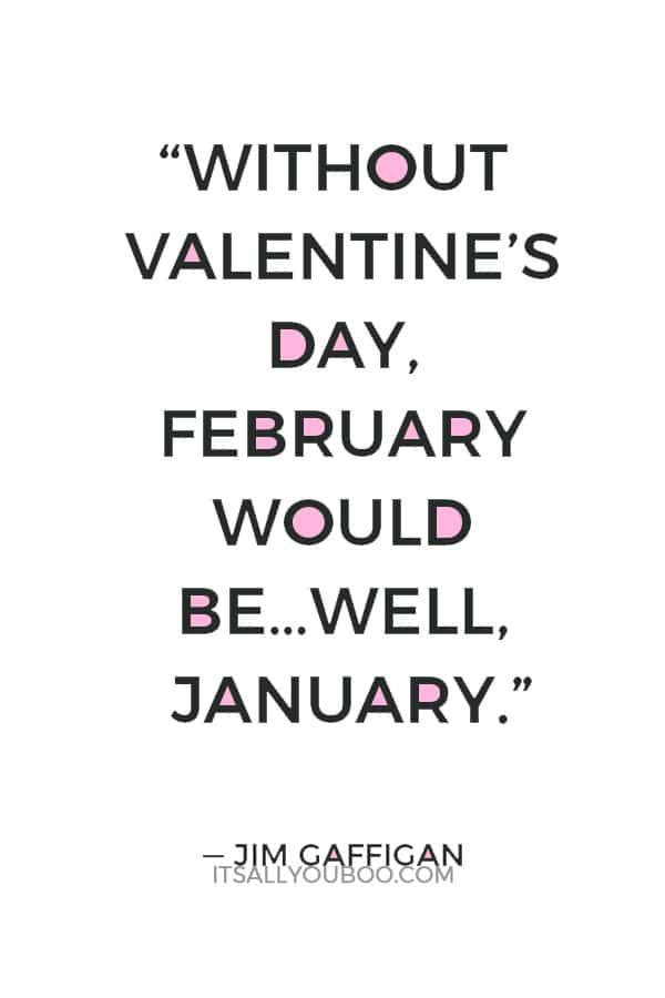 """""""Without Valentine's Day, February would be…well, January."""" ― Jim Gaffigan"""