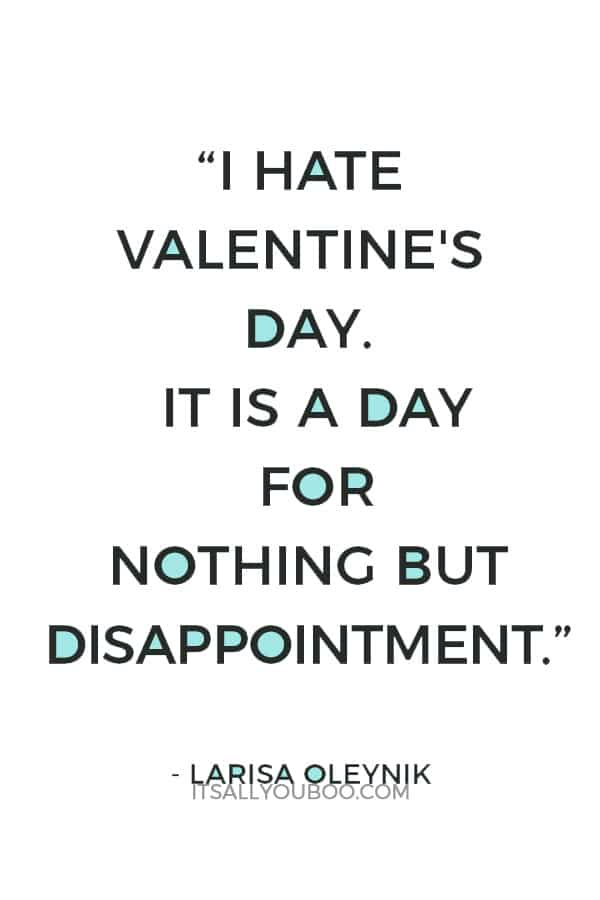 """""""I hate Valentine's day. It is a day for nothing but disappointment."""" ― Larisa Oleynik"""
