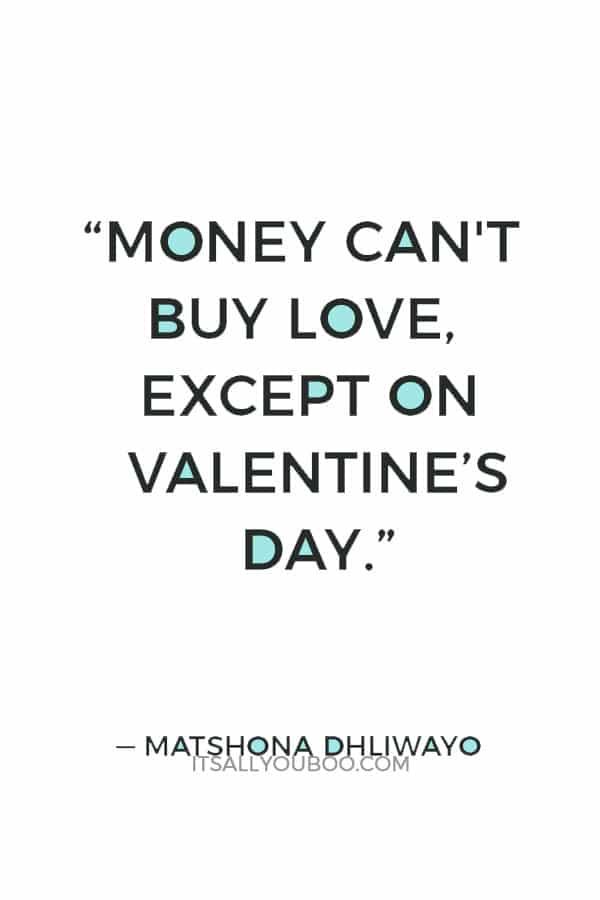 """Money can't buy love, except on Valentine's Day."" ― Matshona Dhliwayo"