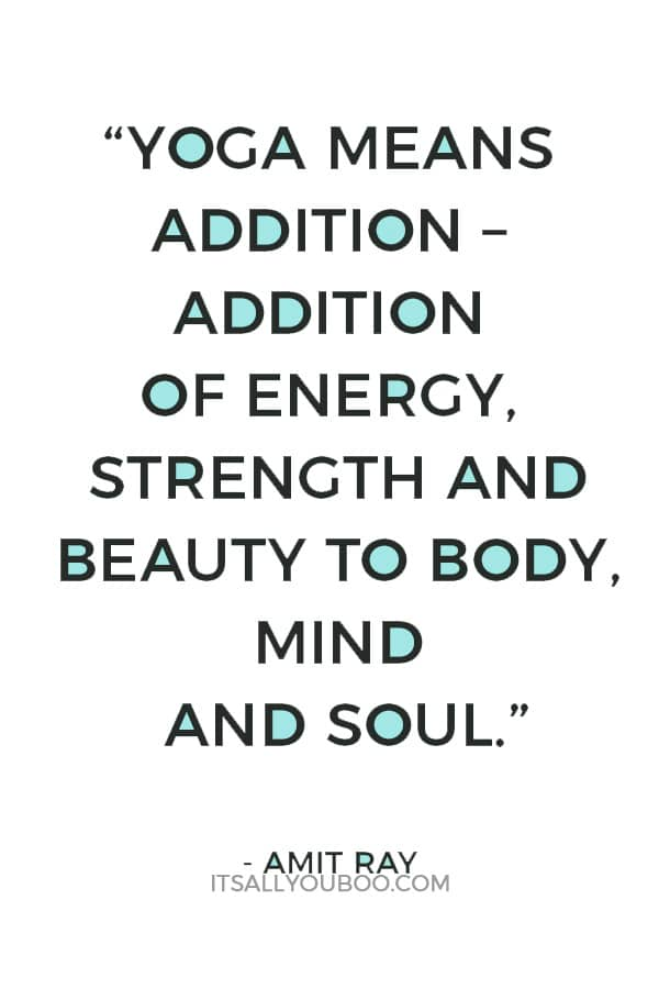 """""""Yoga means addition – addition of energy, strength and beauty to body, mind and soul."""" — Amit Ray"""