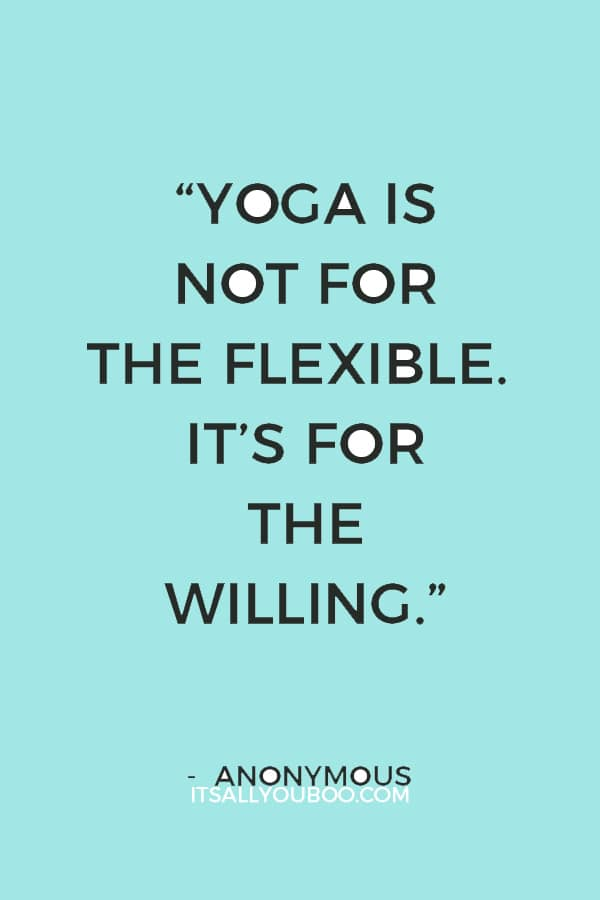 """""""Yoga is not for the flexible. It's for the willing."""" — Anonymous"""