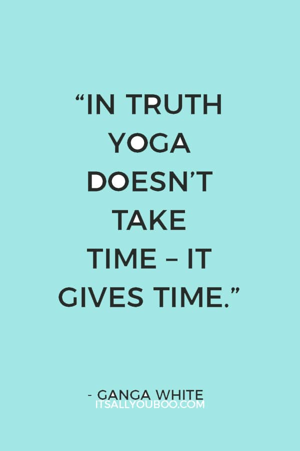 """""""In truth yoga doesn't take time – it gives time."""" ― Ganga White"""