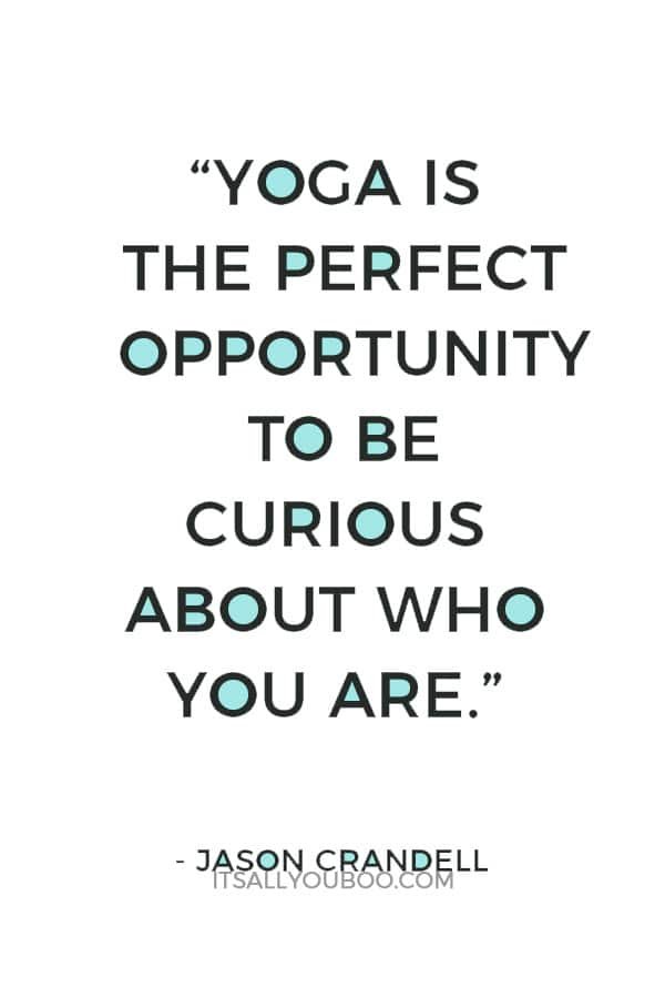 """""""Yoga is the perfect opportunity to be curious about who you are"""" ― Jason Crandell"""