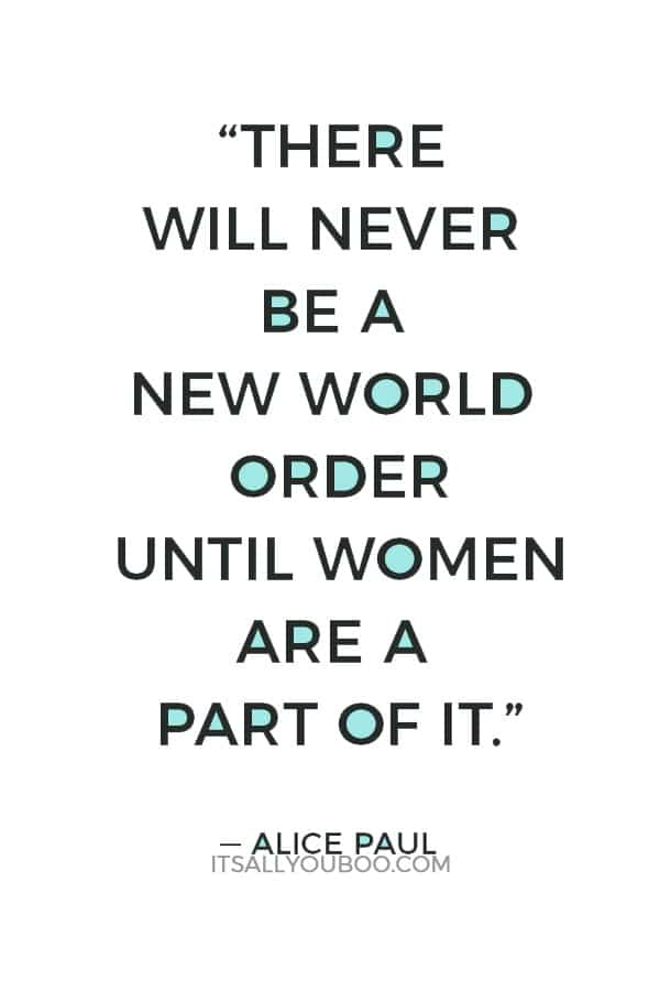 """""""There will never be a new world order until women are a part of it."""" — Alice Paul"""