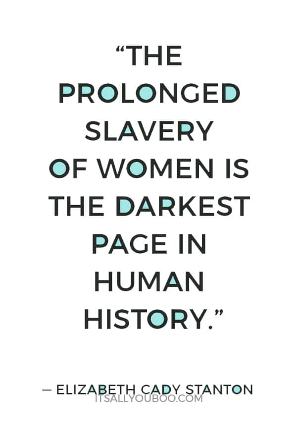 """The prolonged slavery of women is the darkest page in human history."" — Elizabeth Cady Stanton"