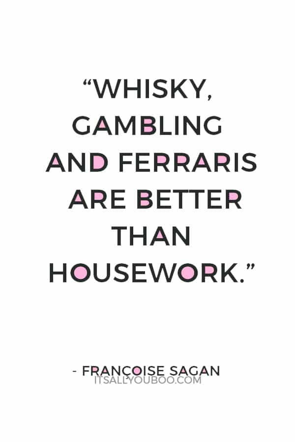 """Whisky, gambling and Ferraris are better than housework."" ― Françoise Sagan"