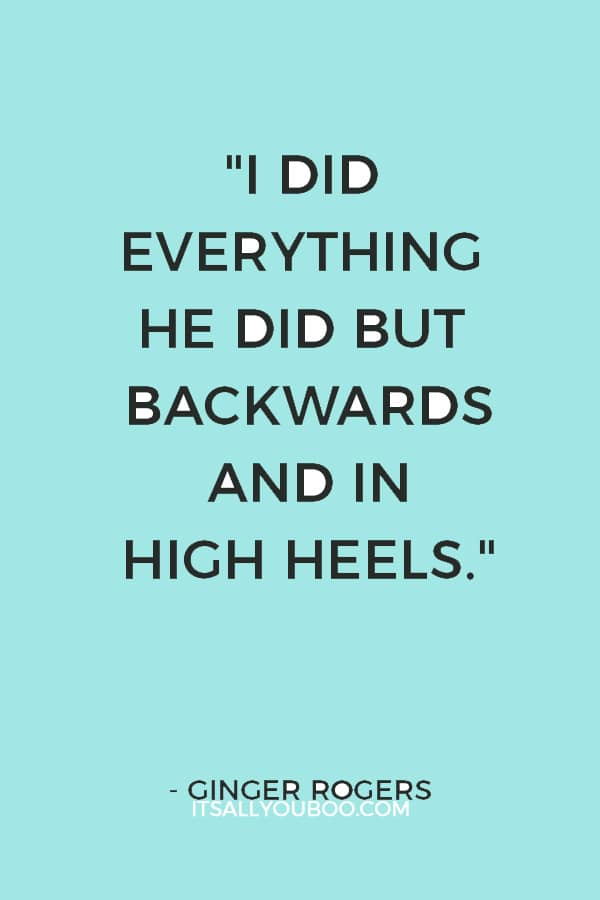"""""""I did everything he did but backwards and in high heels."""" — Ginger Rogers"""