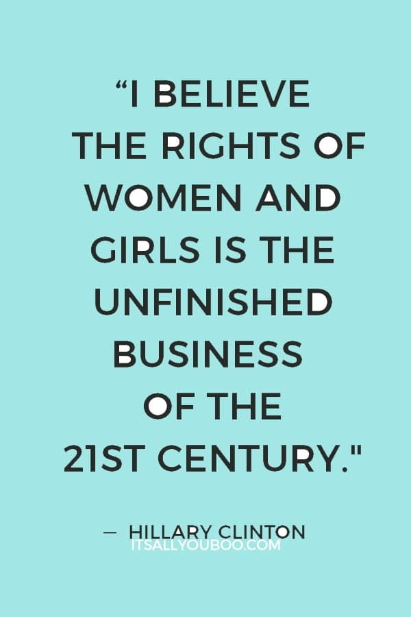 """""""I believe the rights of women and girls is the unfinished business of the 21st century"""" — Hillary Clinton"""