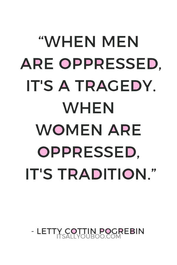 """""""When men are oppressed, it's a tragedy. When women are oppressed, it's tradition.""""― Letty Cottin Pogrebin"""