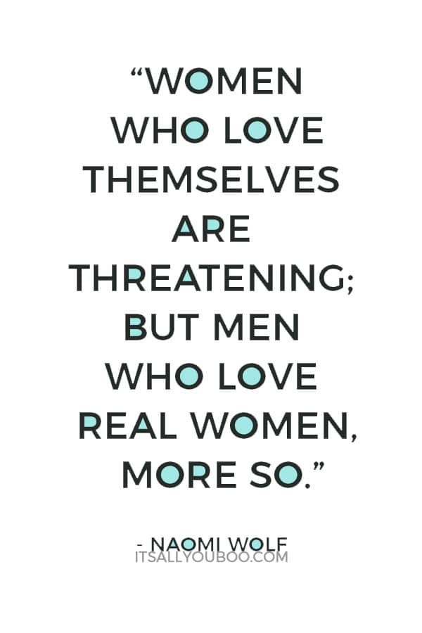 """""""Women who love themselves are threatening; but men who love real women, more so."""" ― Naomi Wolf"""