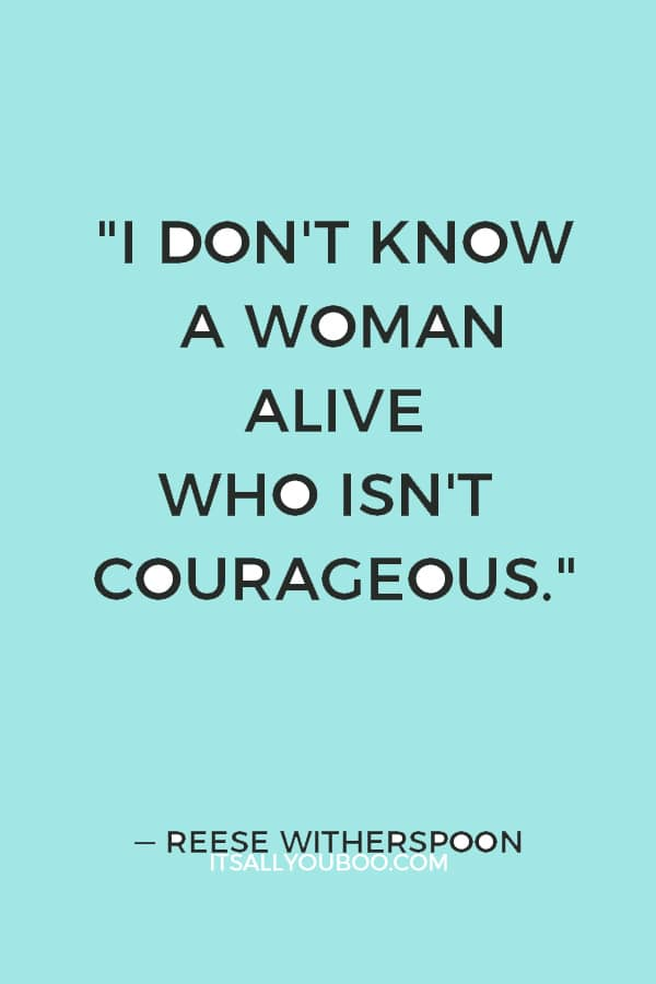 """""""I don't know a woman alive who isn't courageous."""" — Reese Witherspoon"""