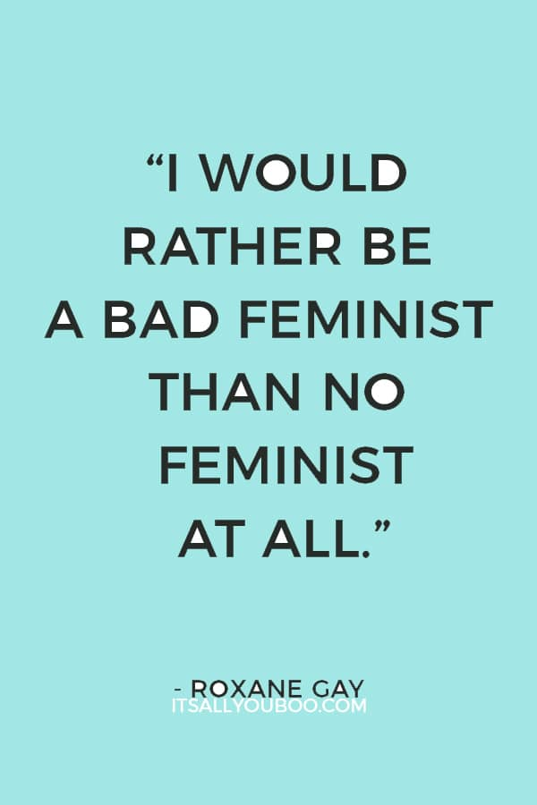 """""""I would rather be a bad feminist than no feminist at all."""" ― Roxane Gay"""