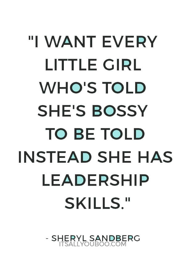 """""""I want every little girl who's told she's bossy to be told instead she has leadership skills."""" — Sheryl Sandberg"""
