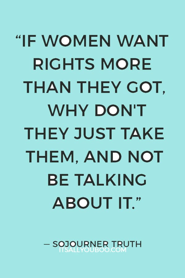 """""""If women want rights more than they got, why don't they just take them, and not be talking about it.""""― Sojourner Truth"""