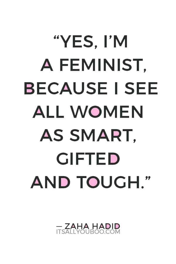 """Yes, I'm a feminist, because I see all women as smart, gifted and tough."""" — Zaha Hadid"""
