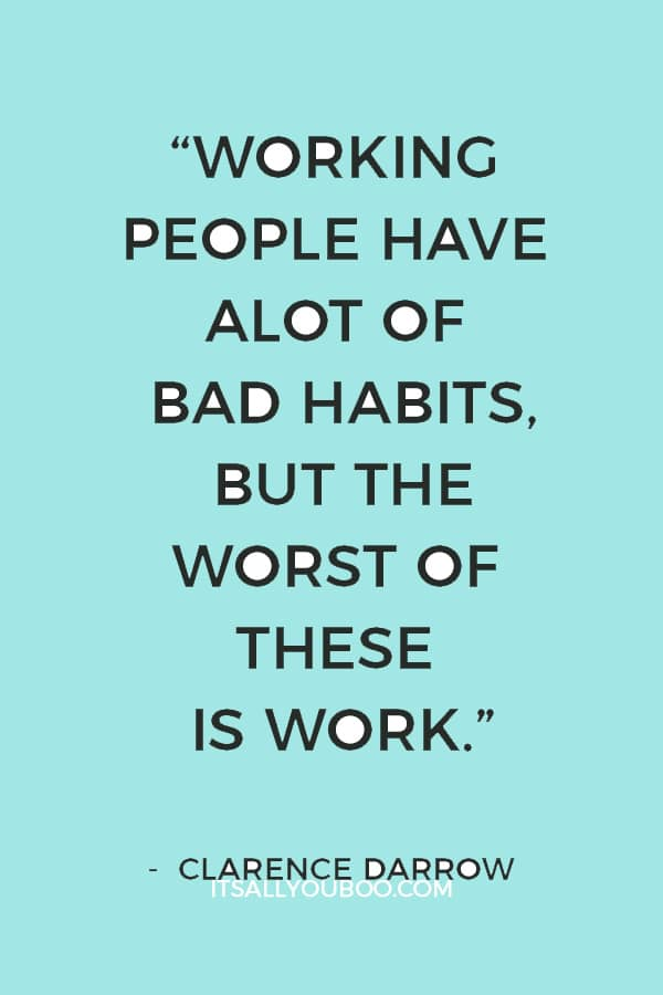 """Working people have alot of bad habits, but the worst of these is work."" ― Clarence Darrow"