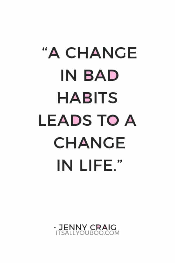"""A change in bad habits leads to a change in life."" ― Jenny Craig"