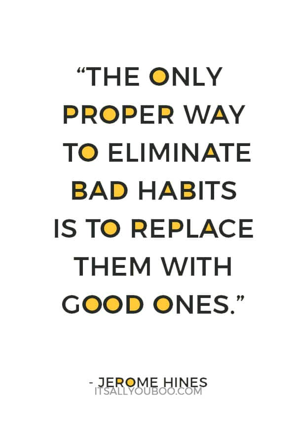 """The only proper way to eliminate bad habits is to replace them with good ones."" ― Jerome Hines"