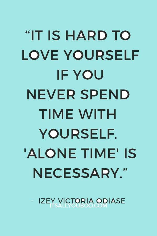 """It is hard to love yourself if you never spend time with yourself. 'Alone Time' is Necessary."" ― Izey Victoria Odiase"
