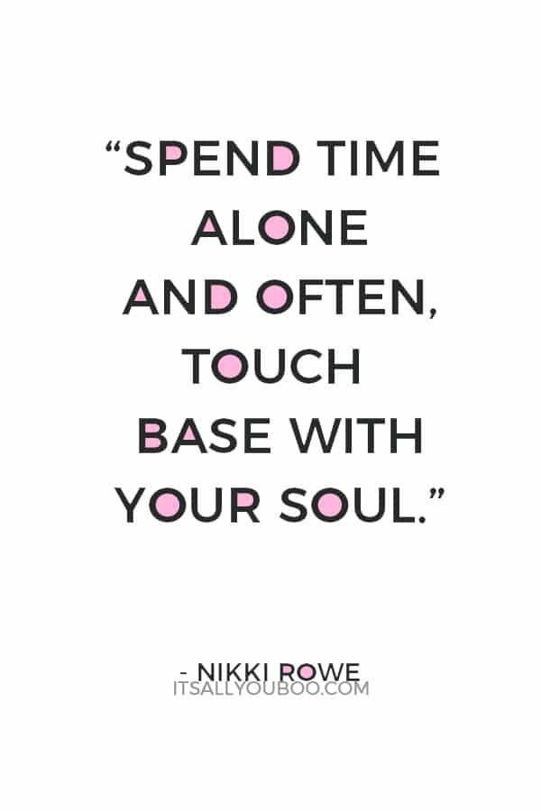"""Spend time alone and often, touch base with your soul."" ― Nikki Rowe"