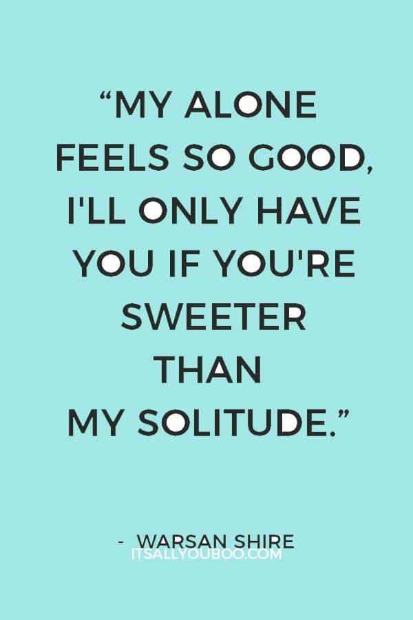 """My alone feels so good, I'll only have you if you're sweeter than my solitude."" ― Warsan Shire"