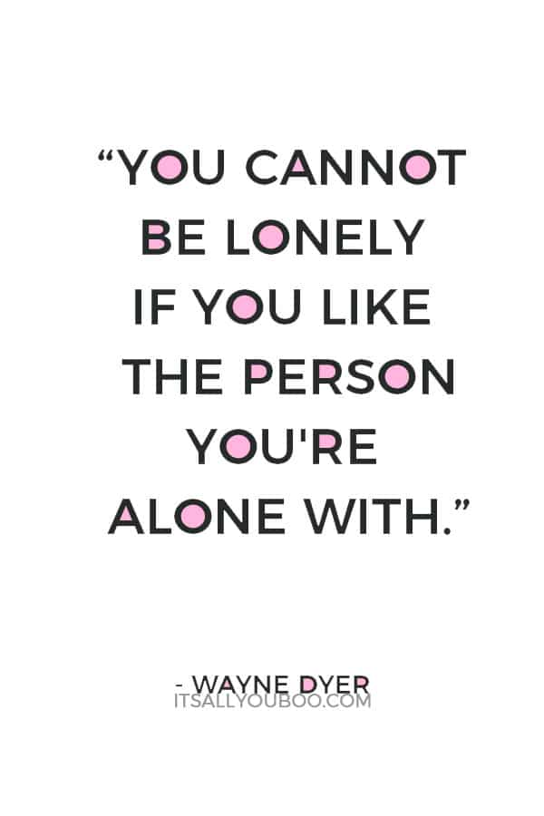 """You cannot be lonely if you like the person you're alone with."" ― Wayne Dyer"