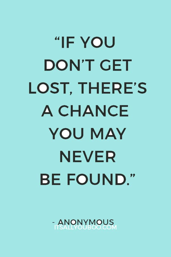 """If you don't get lost, there's a chance you may never be found."" – Anonymous"
