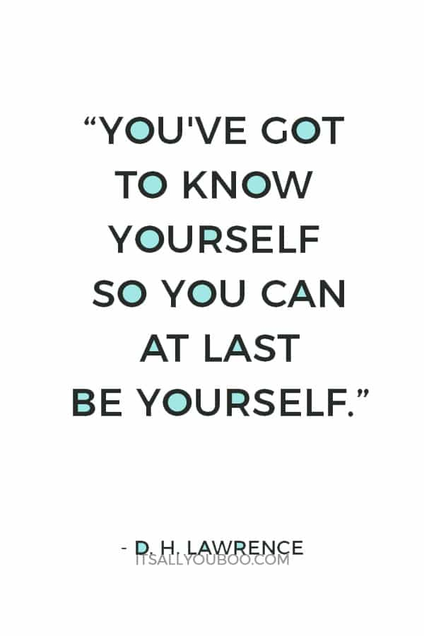 """You've got to know yourself so you can at last be yourself."" – D. H. Lawrence"