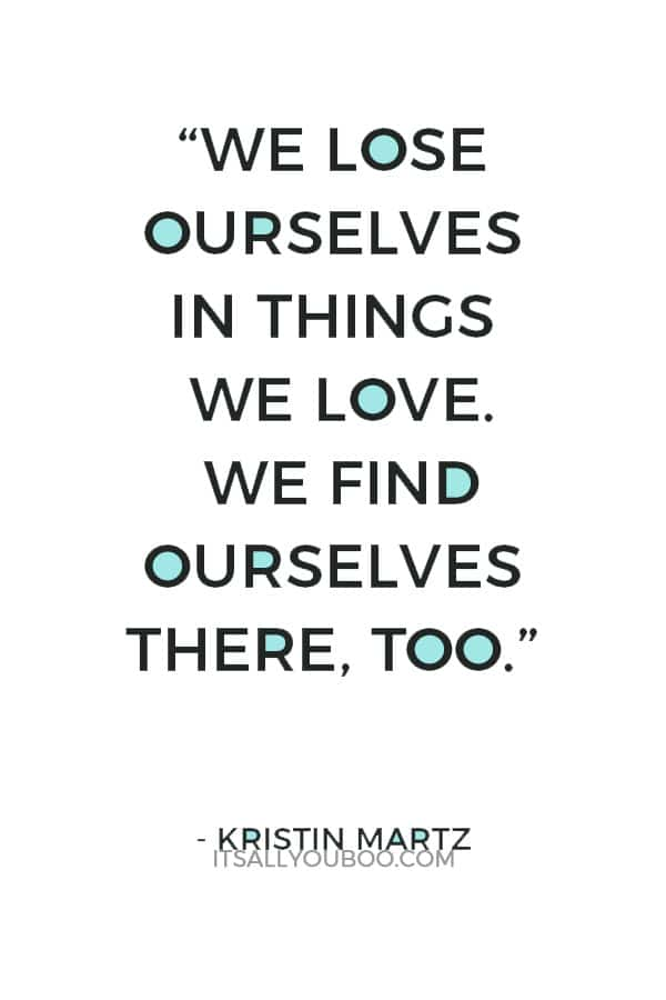 """We lose ourselves in things we love. We find ourselves there, too."" – Kristin Martz"