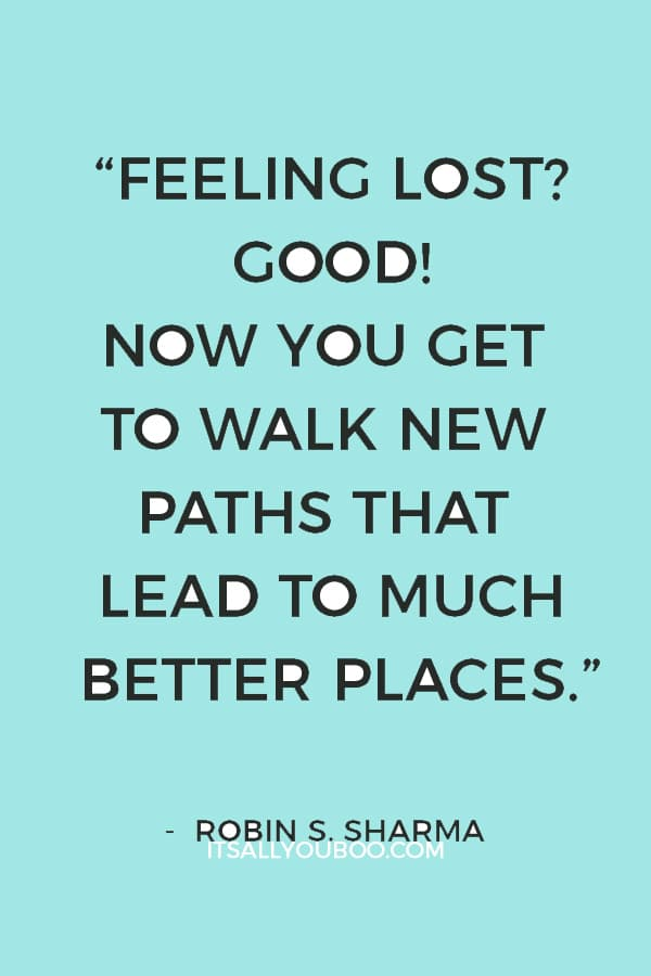 """Feeling lost? Good! Now you get to walk new paths that lead to much better places."" — Robin S. Sharma"