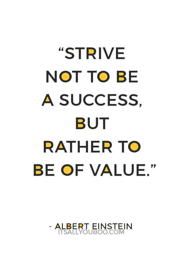 """""""Strive not to be a success, but rather to be of value."""" ― Albert Einstein"""